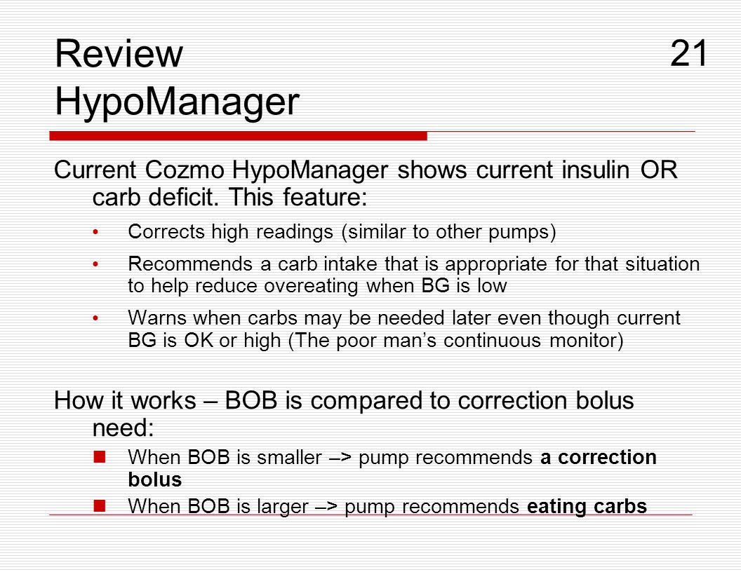 Review HypoManager Current Cozmo HypoManager shows current insulin OR carb deficit. This feature: Corrects high readings (similar to other pumps) Reco