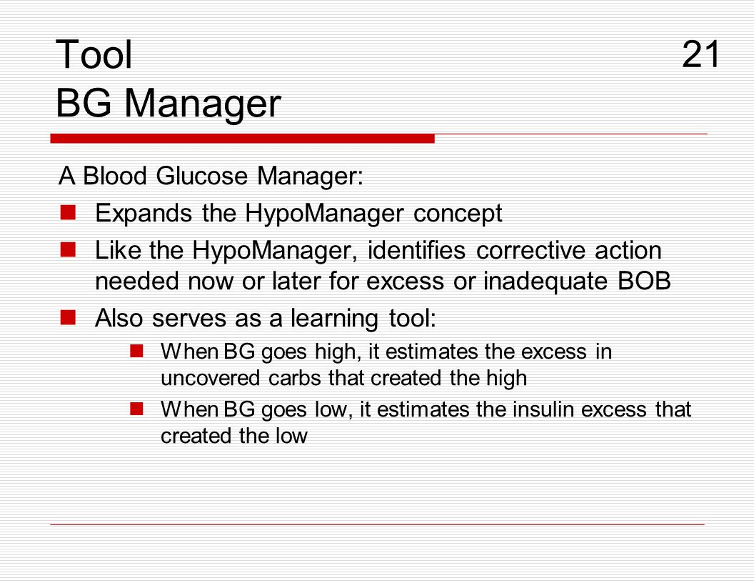 Tool BG Manager A Blood Glucose Manager: Expands the HypoManager concept Like the HypoManager, identifies corrective action needed now or later for ex