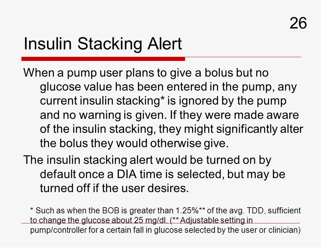Insulin Stacking Alert When a pump user plans to give a bolus but no glucose value has been entered in the pump, any current insulin stacking* is igno