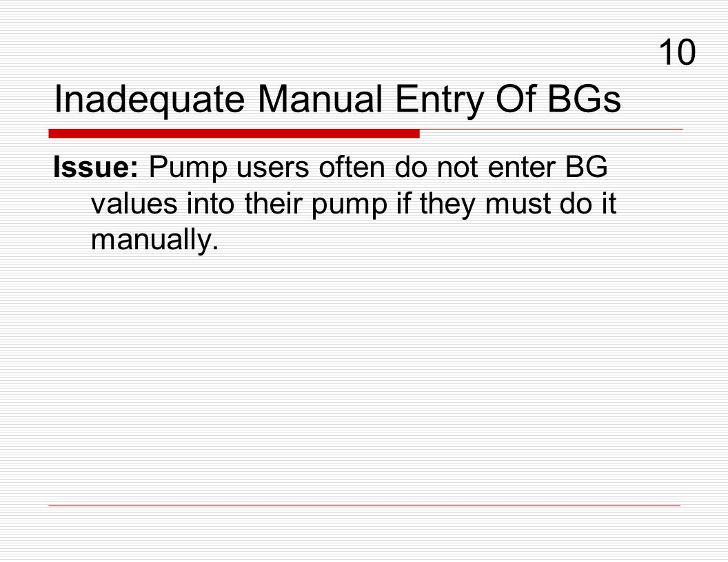 Inadequate Manual Entry Of BGs Issue: Pump users often do not enter BG values into their pump if they must do it manually. 10