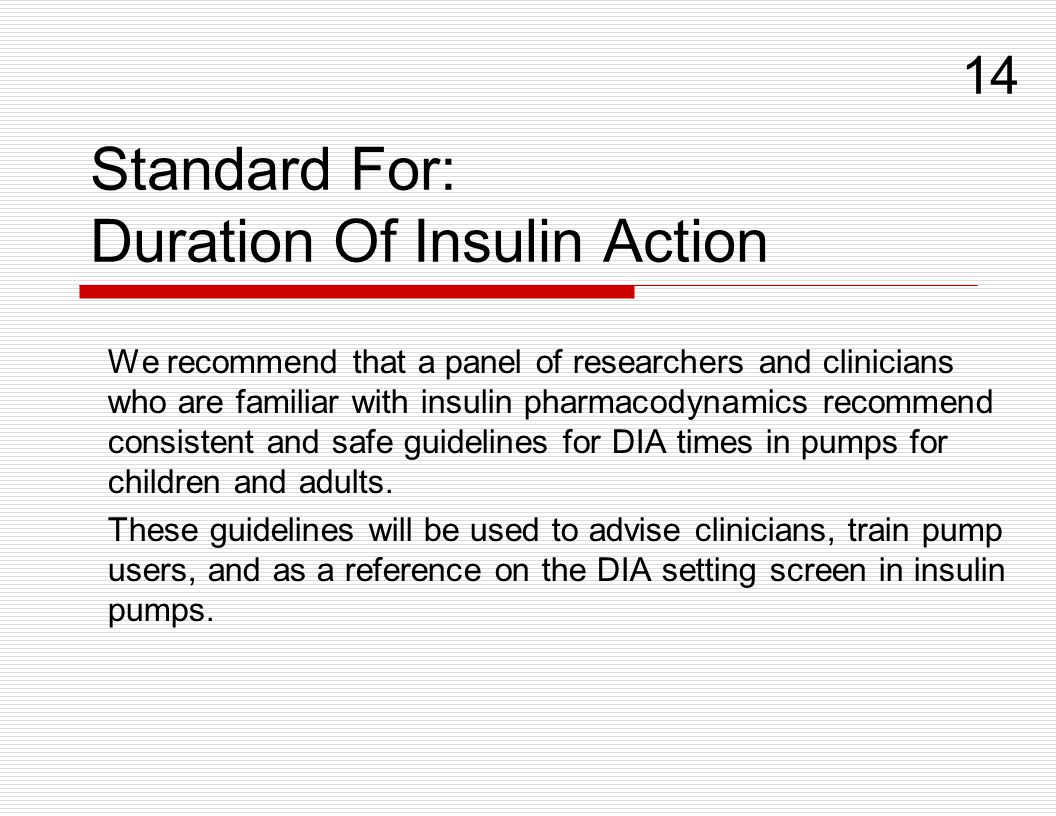 Standard For: Duration Of Insulin Action We recommend that a panel of researchers and clinicians who are familiar with insulin pharmacodynamics recomm
