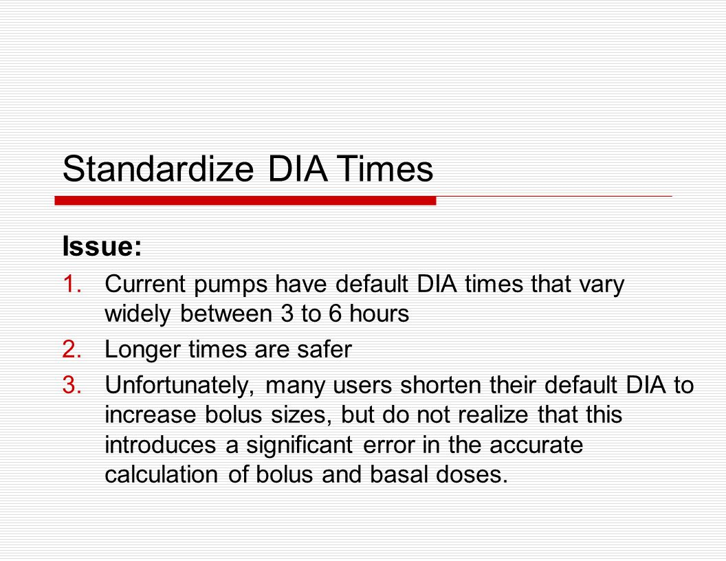 Issue: 1.Current pumps have default DIA times that vary widely between 3 to 6 hours 2.Longer times are safer 3.Unfortunately, many users shorten their