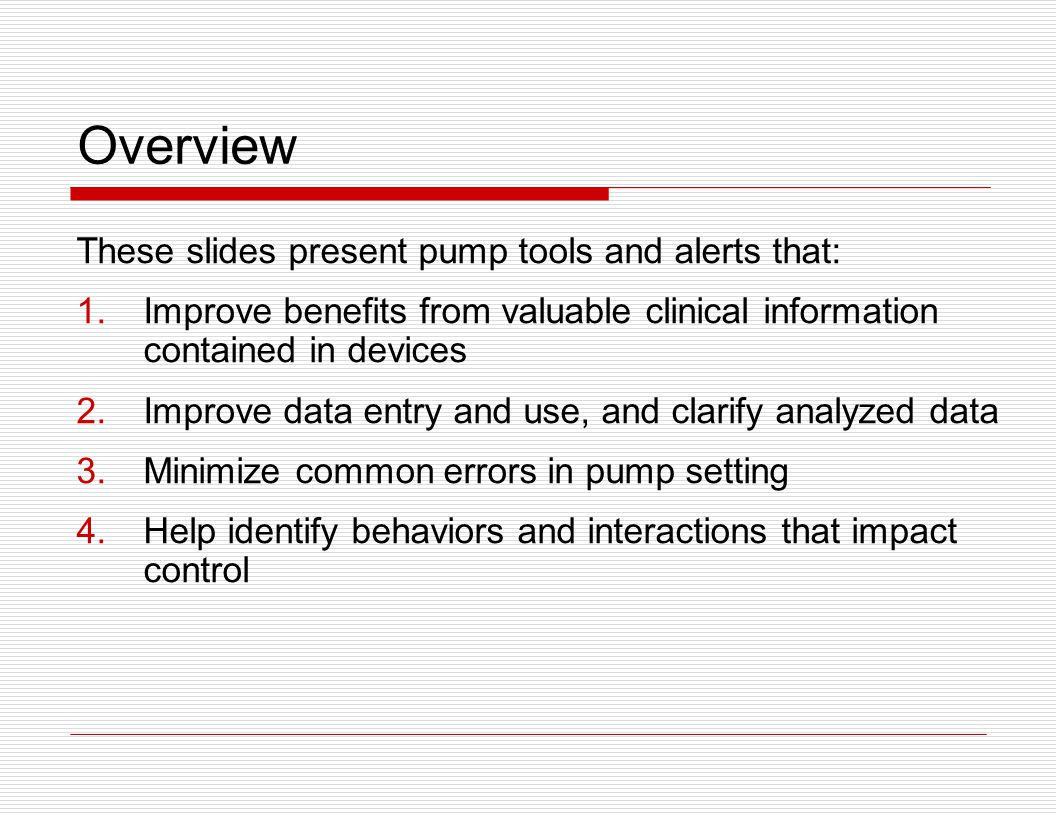 Overview These slides present pump tools and alerts that: 1.Improve benefits from valuable clinical information contained in devices 2.Improve data en
