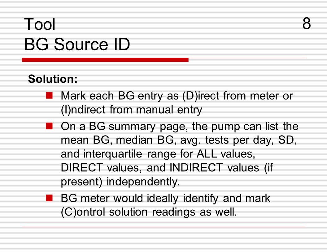 Solution: Mark each BG entry as (D)irect from meter or (I)ndirect from manual entry On a BG summary page, the pump can list the mean BG, median BG, av