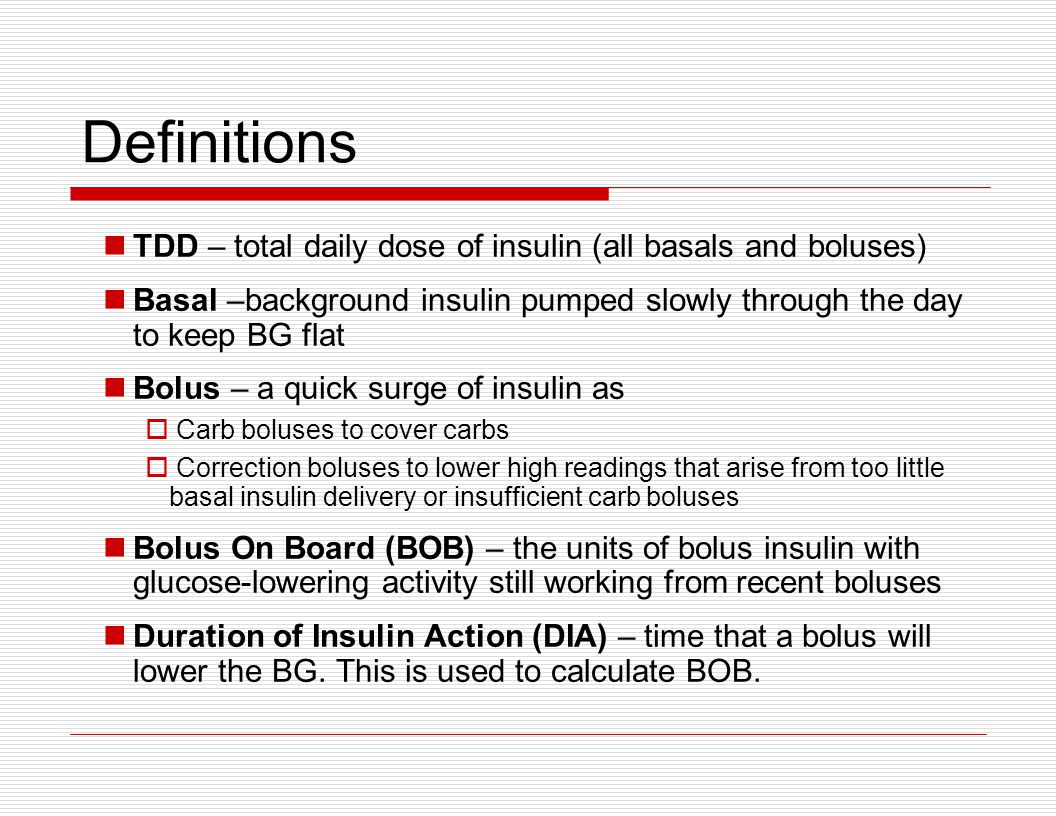 Definitions TDD – total daily dose of insulin (all basals and boluses) Basal –background insulin pumped slowly through the day to keep BG flat Bolus –