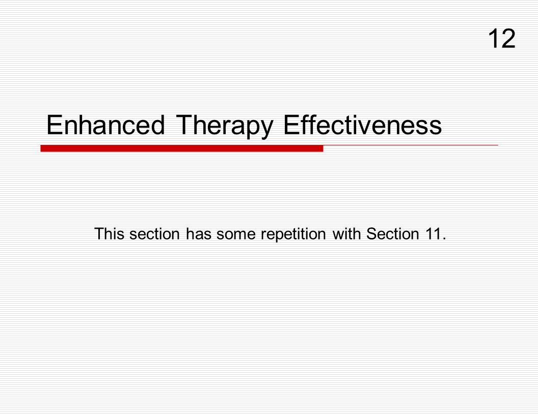 Enhanced Therapy Effectiveness 12 This section has some repetition with Section 11.