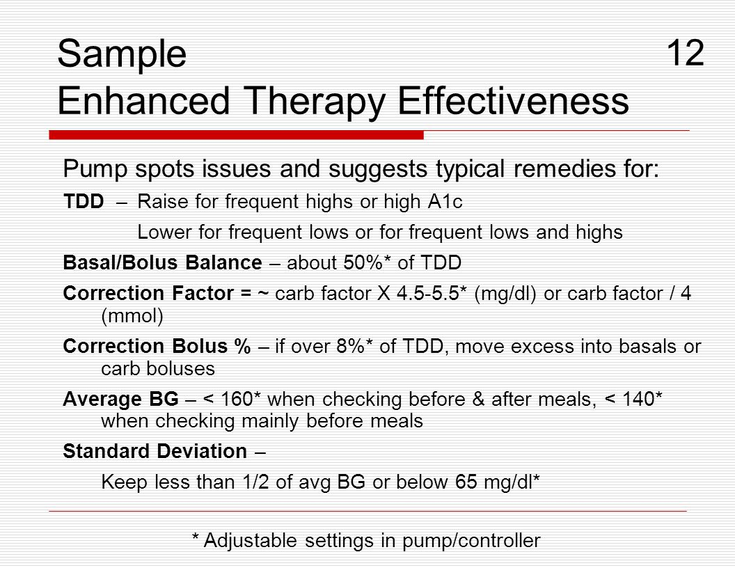 Sample Enhanced Therapy Effectiveness Pump spots issues and suggests typical remedies for: TDD –Raise for frequent highs or high A1c Lower for frequen