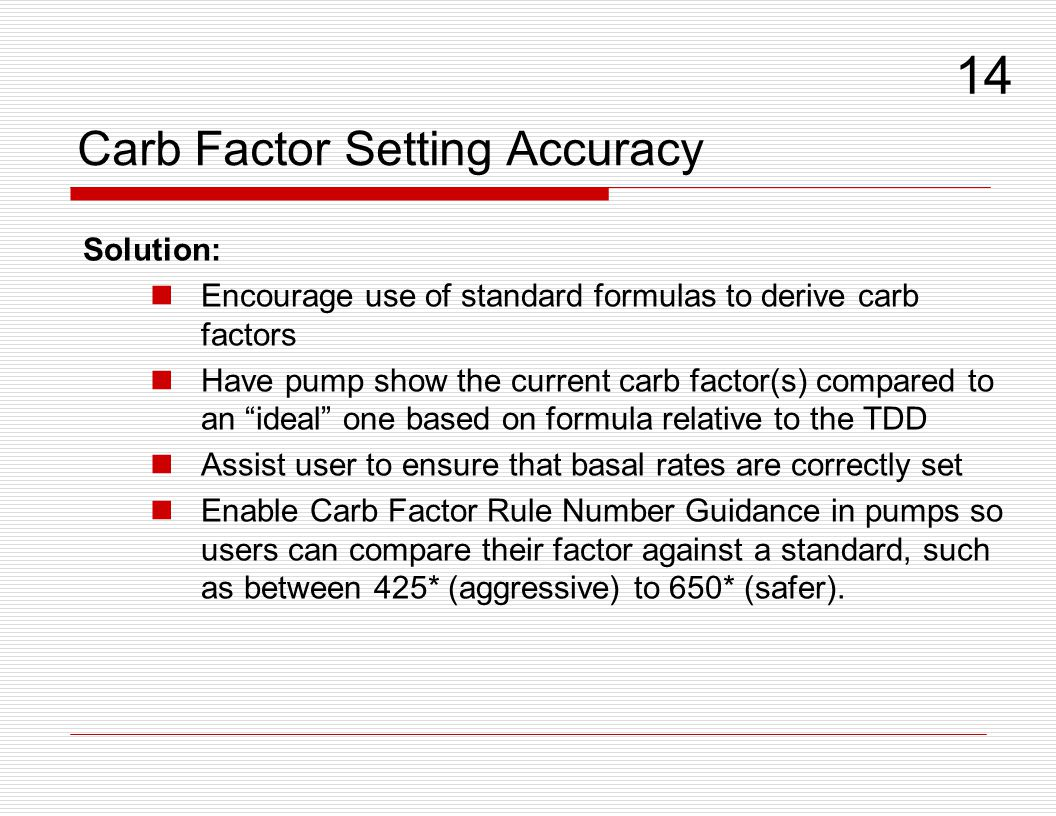 Carb Factor Setting Accuracy Solution: Encourage use of standard formulas to derive carb factors Have pump show the current carb factor(s) compared to