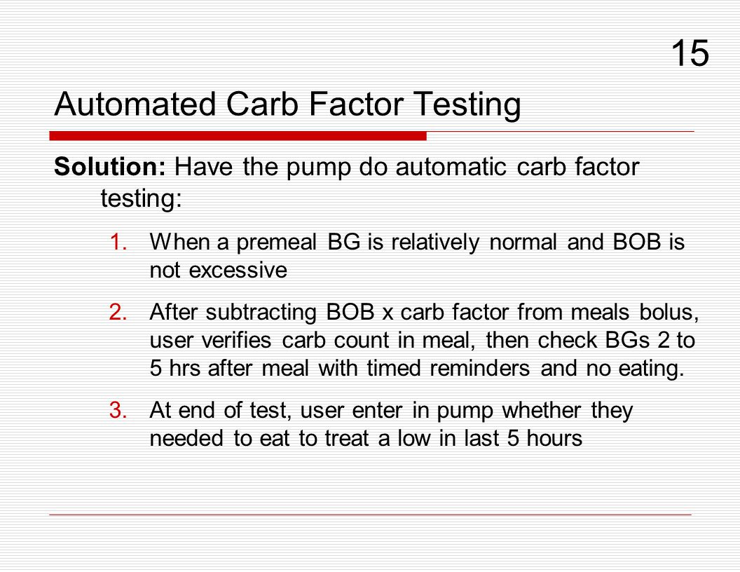 Automated Carb Factor Testing Solution: Have the pump do automatic carb factor testing: 1.When a premeal BG is relatively normal and BOB is not excess