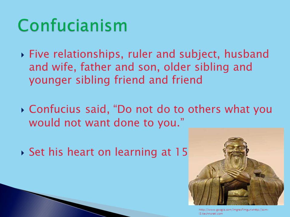  Five relationships, ruler and subject, husband and wife, father and son, older sibling and younger sibling friend and friend  Confucius said, Do not do to others what you would not want done to you.