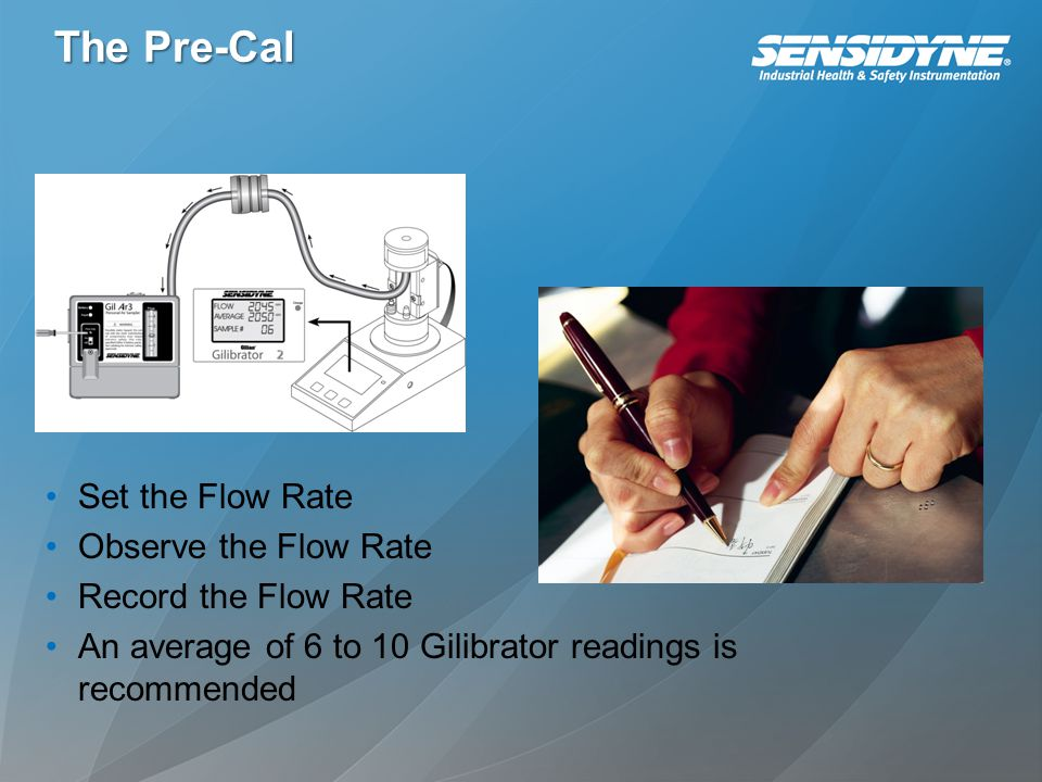 The Pre-Cal Set the Flow Rate Observe the Flow Rate Record the Flow Rate An average of 6 to 10 Gilibrator readings is recommended
