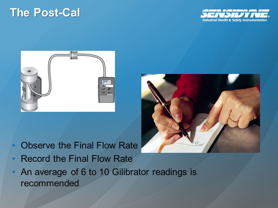 The Post-Cal Observe the Final Flow Rate Record the Final Flow Rate An average of 6 to 10 Gilibrator readings is recommended