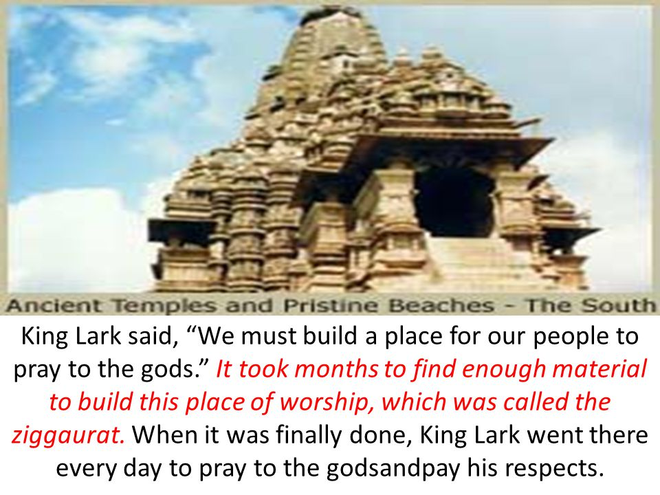 King Lark said, We must build a place for our people to pray to the gods. It took months to find enough material to build this place of worship, which was called the ziggaurat.