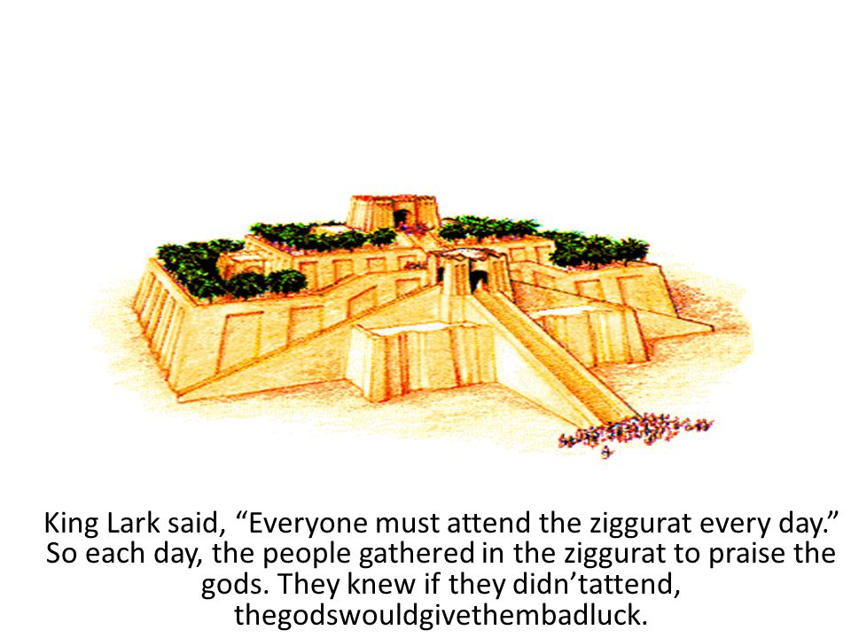 King Lark said, Everyone must attend the ziggurat every day. So each day, the people gathered in the ziggurat to praise the gods.