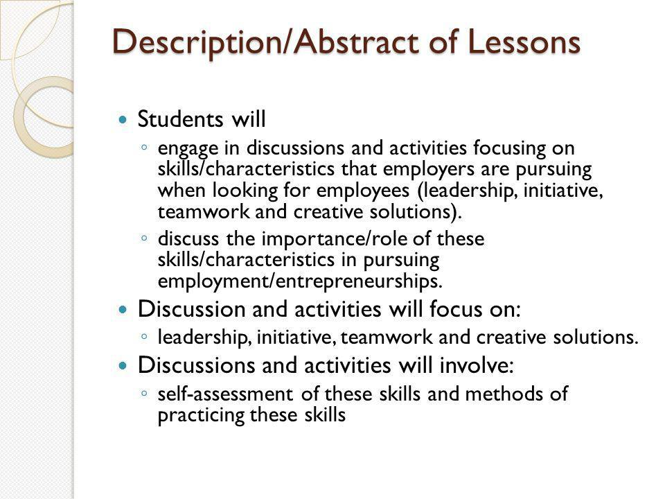 Description/Abstract of Lessons Students will ◦ engage in discussions and activities focusing on skills/characteristics that employers are pursuing when looking for employees (leadership, initiative, teamwork and creative solutions).