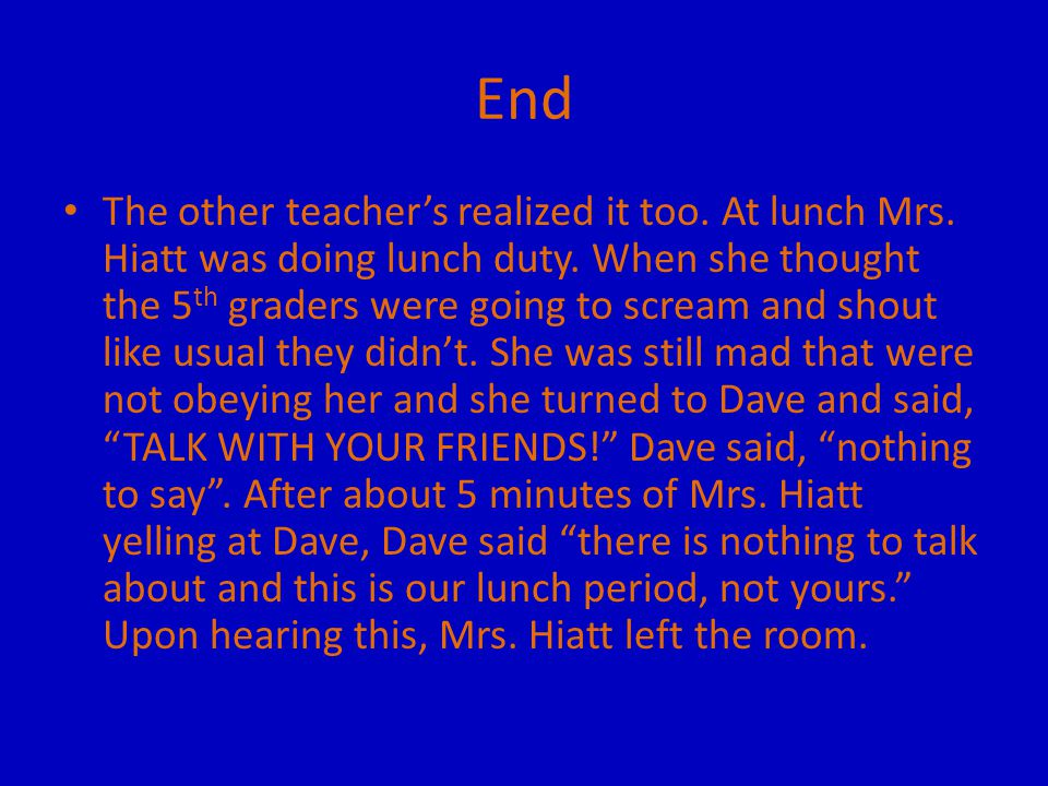 End The other teacher's realized it too. At lunch Mrs. Hiatt was doing lunch duty. When she thought the 5 th graders were going to scream and shout li