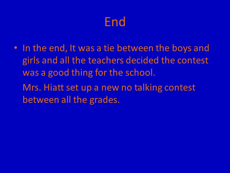 End In the end, It was a tie between the boys and girls and all the teachers decided the contest was a good thing for the school.