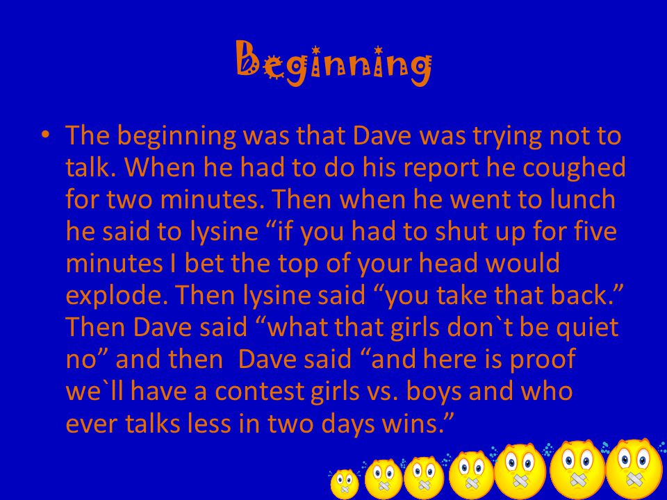 Beginning The beginning was that Dave was trying not to talk. When he had to do his report he coughed for two minutes. Then when he went to lunch he s