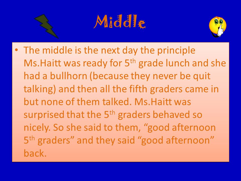 Middle The middle is the next day the principle Ms.Haitt was ready for 5 th grade lunch and she had a bullhorn (because they never be quit talking) and then all the fifth graders came in but none of them talked.