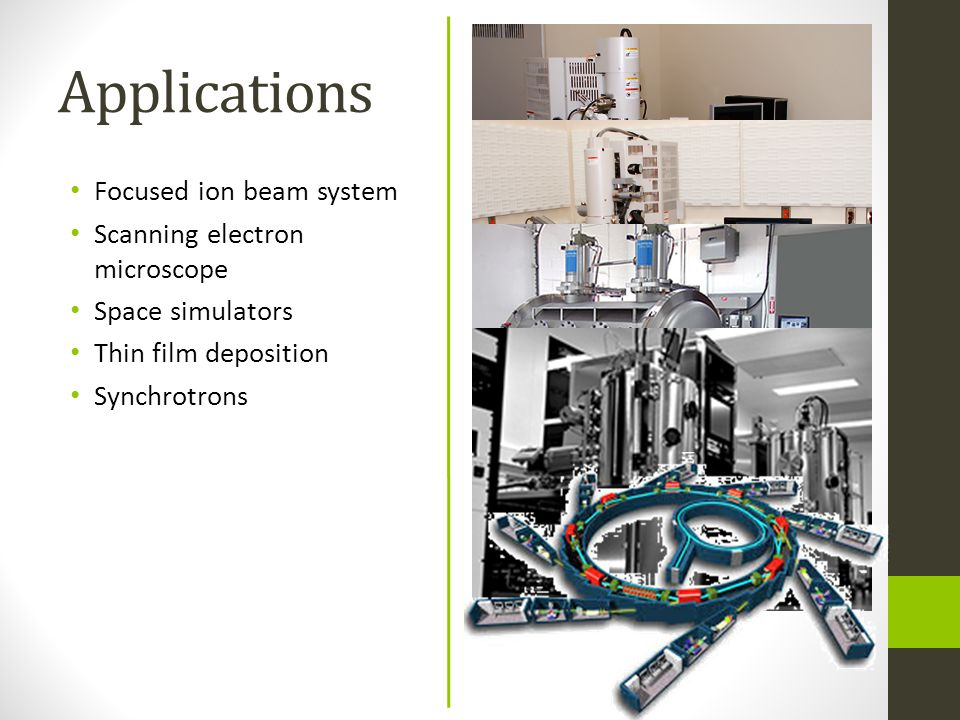Applications Focused ion beam system Scanning electron microscope Space simulators Thin film deposition Synchrotrons