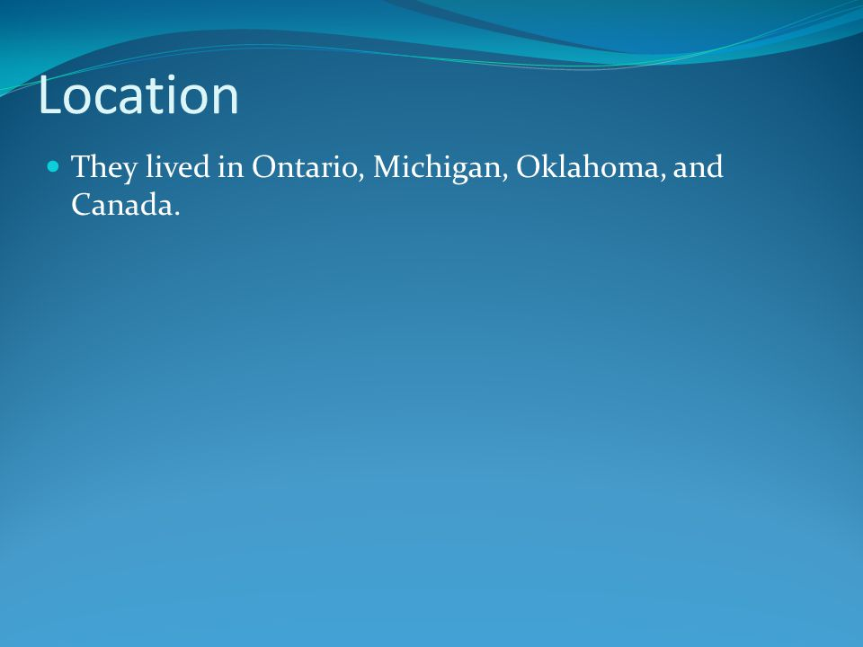 Location They lived in Ontario, Michigan, Oklahoma, and Canada.