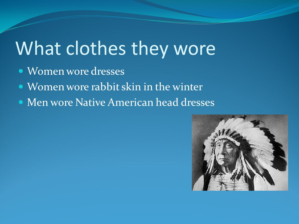 What clothes they wore Women wore dresses Women wore rabbit skin in the winter Men wore Native American head dresses