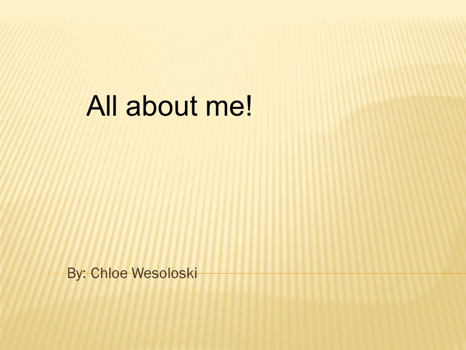 By: Chloe Wesoloski All about me!