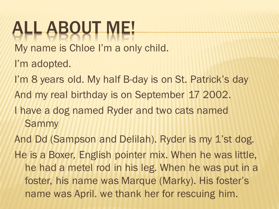 My name is Chloe I'm a only child. I'm adopted. I'm 8 years old. My half B-day is on St. Patrick's day And my real birthday is on September 17 2002. I