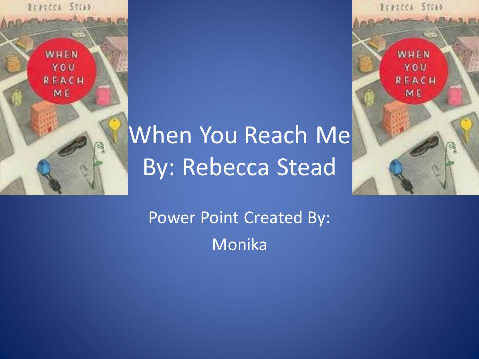 When You Reach Me By: Rebecca Stead Power Point Created By: Monika