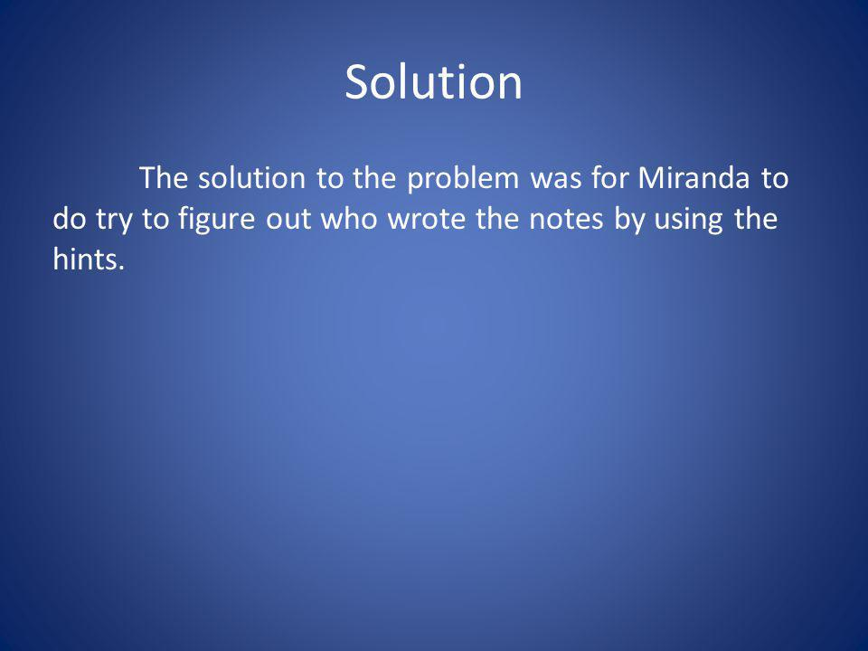 Solution The solution to the problem was for Miranda to do try to figure out who wrote the notes by using the hints.