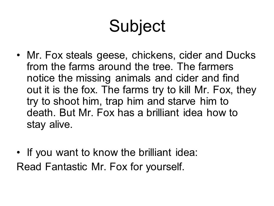 Subject Mr. Fox steals geese, chickens, cider and Ducks from the farms around the tree. The farmers notice the missing animals and cider and find out