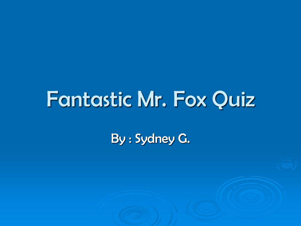 Fantastic Mr. Fox Quiz By : Sydney G.
