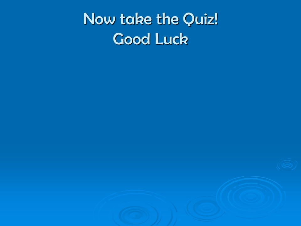 Now take the Quiz! Good Luck
