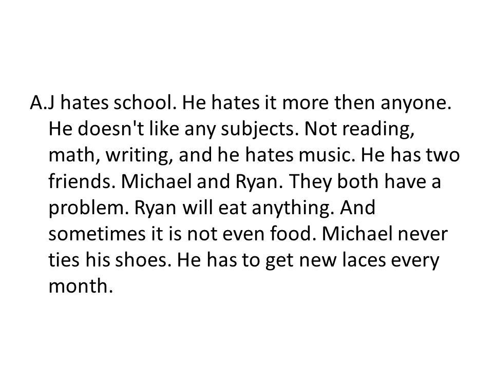 A.J hates school. He hates it more then anyone. He doesn't like any subjects. Not reading, math, writing, and he hates music. He has two friends. Mich