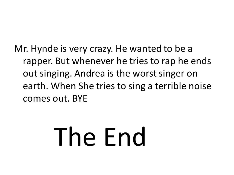 Mr. Hynde is very crazy. He wanted to be a rapper. But whenever he tries to rap he ends out singing. Andrea is the worst singer on earth. When She tri