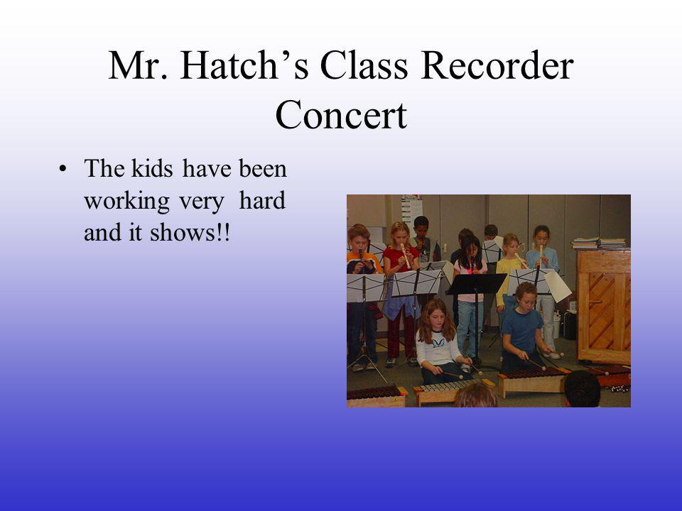 Mr. Hatch's Class Recorder Concert The kids have been working very hard and it shows!!