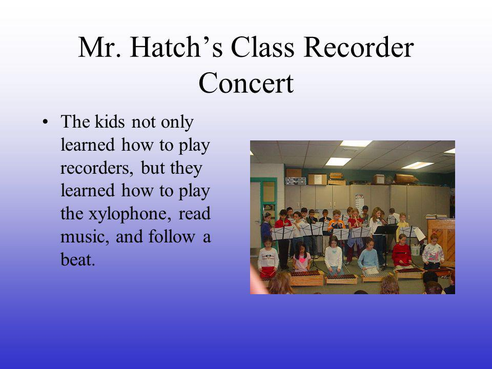 Mr. Hatch's Class Recorder Concert The kids not only learned how to play recorders, but they learned how to play the xylophone, read music, and follow
