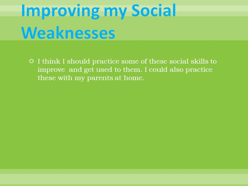  I think I should practice some of these social skills to improve and get used to them.