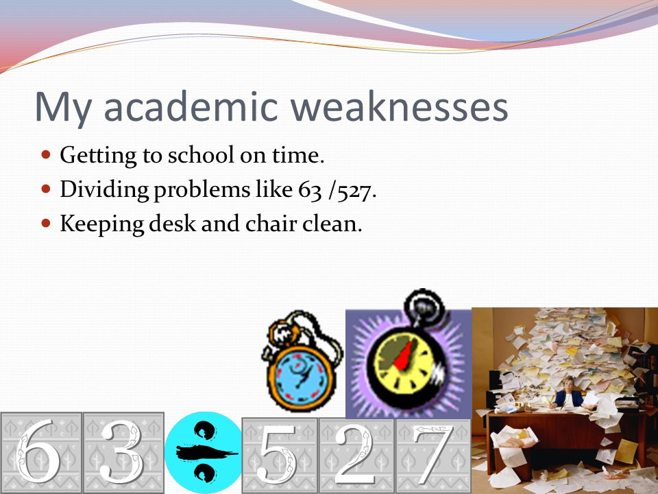 My academic weaknesses Getting to school on time. Dividing problems like 63 /527.
