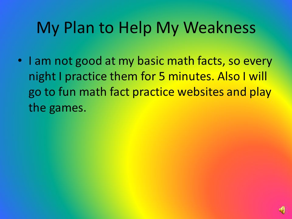 My Plan to Help My Weakness I am not good at my basic math facts, so every night I practice them for 5 minutes.