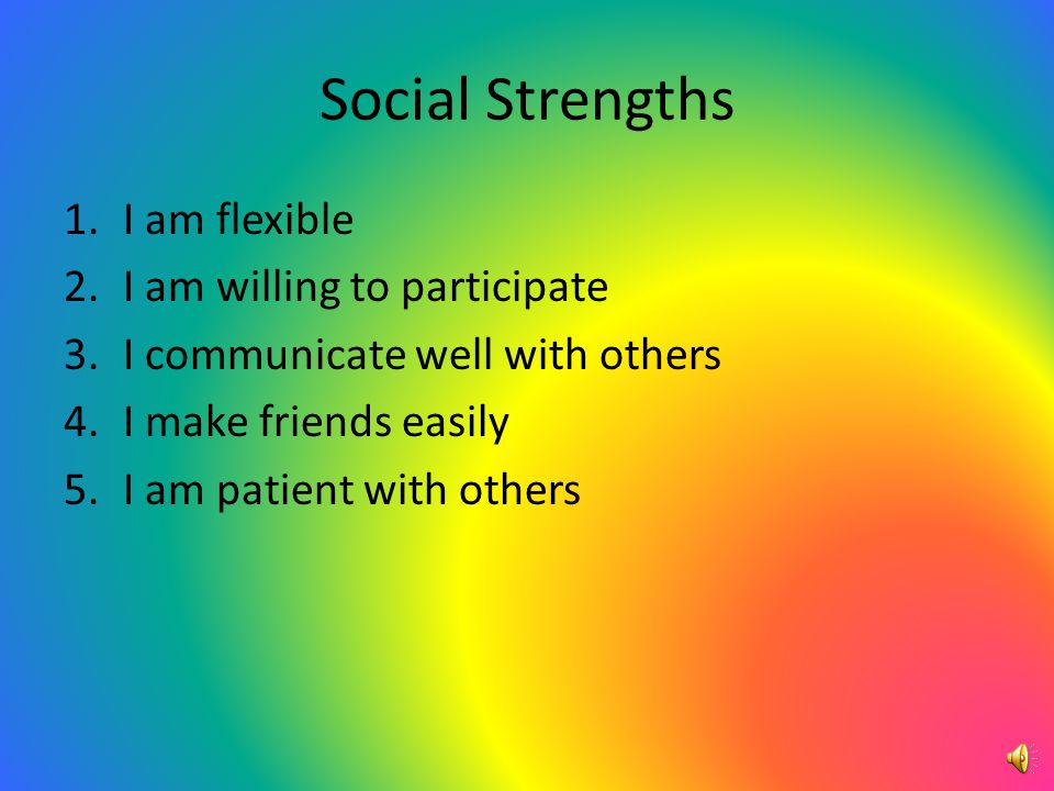 Social Strengths 1.I am flexible 2.I am willing to participate 3.I communicate well with others 4.I make friends easily 5.I am patient with others