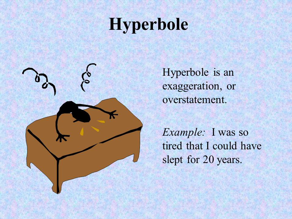 Hyperbole Hyperbole is an exaggeration, or overstatement.