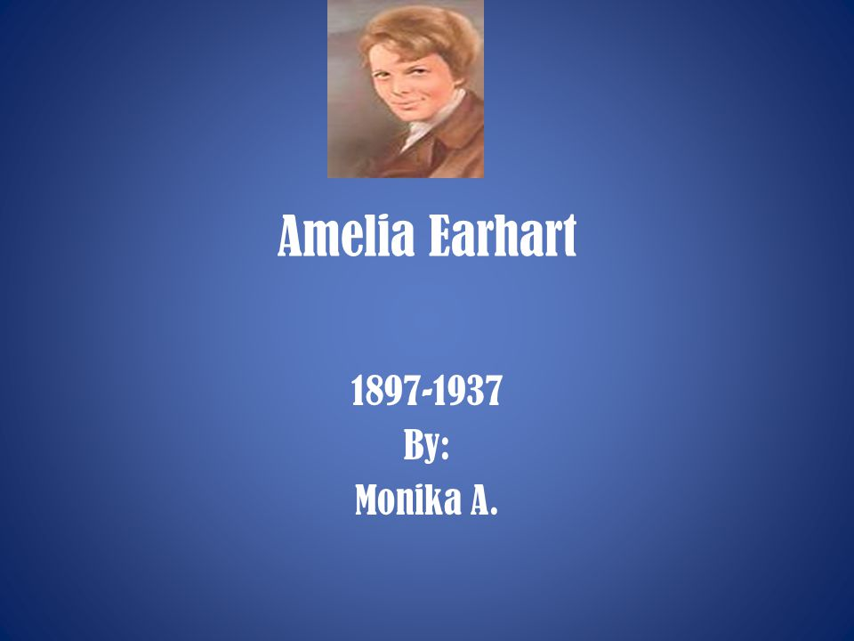 Amelia Earhart 1897-1937 By: Monika A.