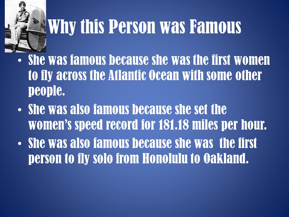 Why this Person was Famous She was famous because she was the first women to fly across the Atlantic Ocean with some other people. She was also famous