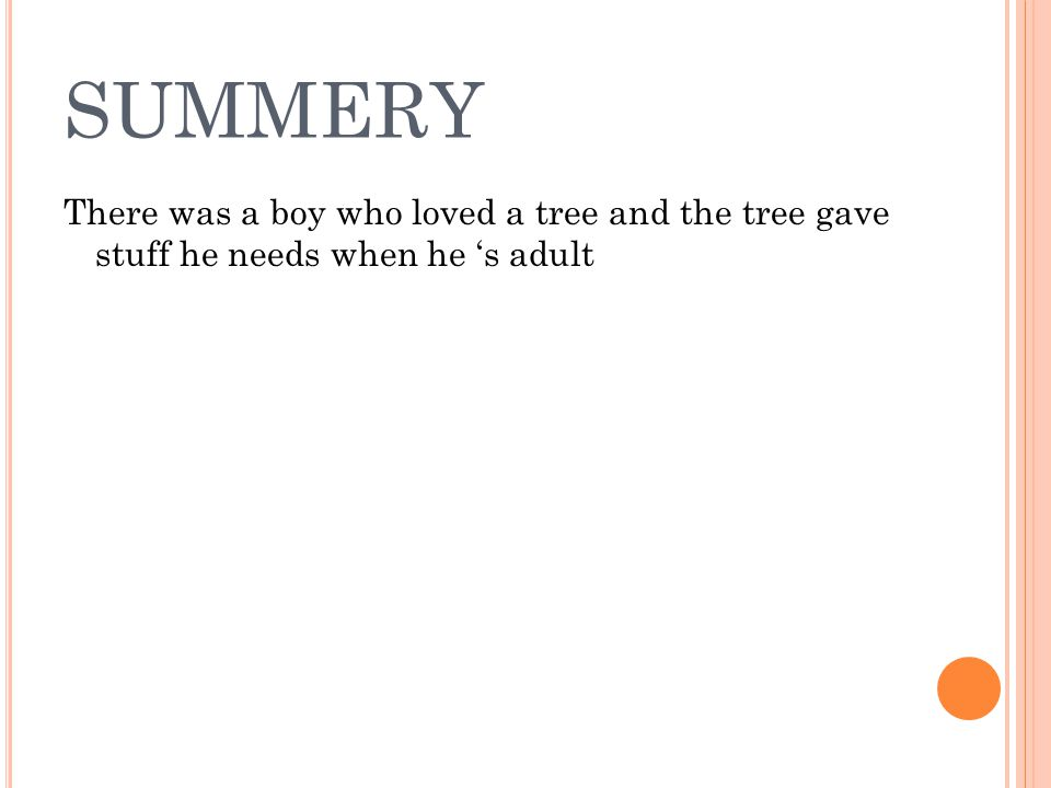 SUMMERY There was a boy who loved a tree and the tree gave stuff he needs when he 's adult