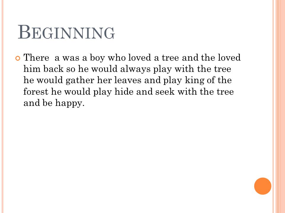 B EGINNING There a was a boy who loved a tree and the loved him back so he would always play with the tree he would gather her leaves and play king of the forest he would play hide and seek with the tree and be happy.