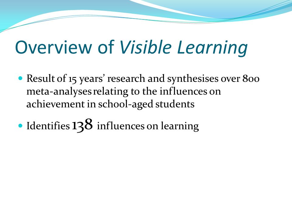 Overview of Visible Learning Result of 15 years' research and synthesises over 800 meta-analyses relating to the influences on achievement in school-aged students Identifies 138 influences on learning