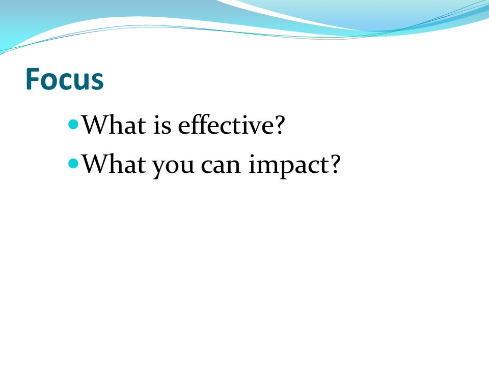 Focus What is effective? What you can impact?
