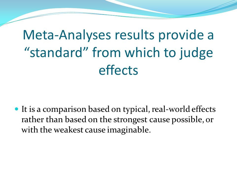 Meta-Analyses results provide a standard from which to judge effects It is a comparison based on typical, real-world effects rather than based on the strongest cause possible, or with the weakest cause imaginable.