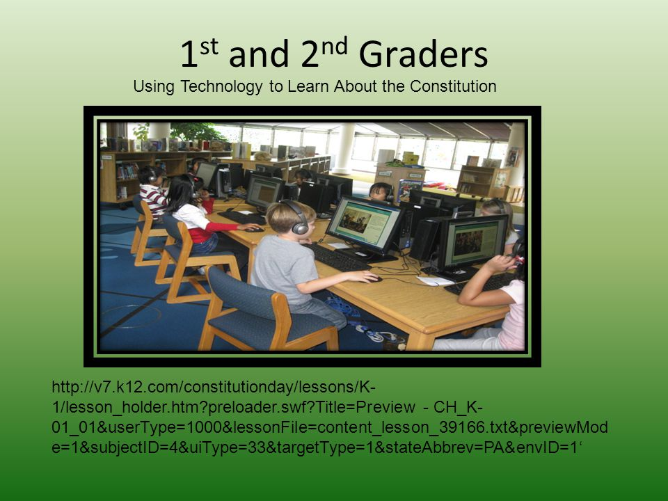 1 st and 2 nd Graders http://v7.k12.com/constitutionday/lessons/K- 1/lesson_holder.htm preloader.swf Title=Preview - CH_K- 01_01&userType=1000&lessonFile=content_lesson_39166.txt&previewMod e=1&subjectID=4&uiType=33&targetType=1&stateAbbrev=PA&envID=1' Using Technology to Learn About the Constitution